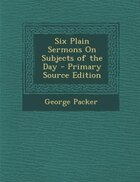 Six Plain Sermons On Subjects of the Day - Primary Source Edition