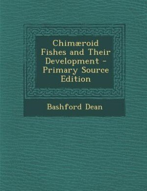 Chimæroid Fishes and Their Development - Primary Source Edition by Bashford Dean
