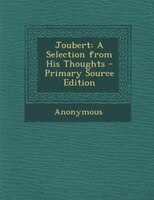 Joubert: A Selection from His Thoughts - Primary Source Edition