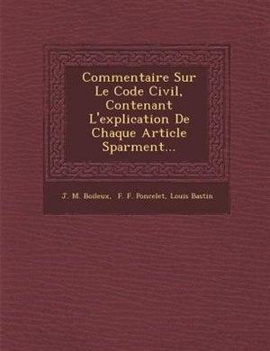 Commentaire Sur Le Code Civil, Contenant L'explication De Chaque Article S?par?ment... by J. M. Boileux