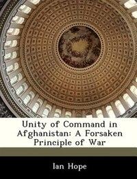 Unity Of Command In Afghanistan: A Forsaken Principle Of War