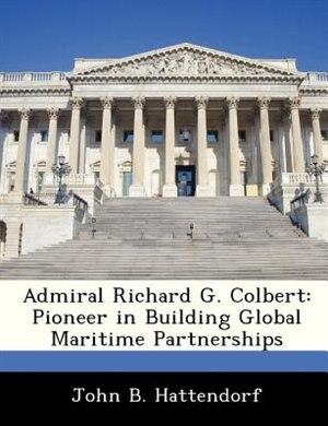 Admiral Richard G. Colbert: Pioneer In Building Global Maritime Partnerships by John B. Hattendorf
