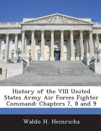 History Of The Viii United States Army Air Forces Fighter Command: Chapters 7, 8 And 9