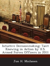 Intuitive Decisionmaking: Tacit Knowing In Action By U.s. Armed Forces Officers In 2011