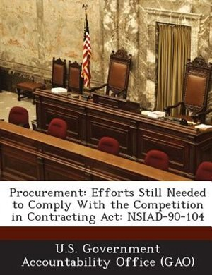 Procurement: Efforts Still Needed To Comply With The Competition In Contracting Act: Nsiad-90-104 by U.s. Government Accountability Office (g