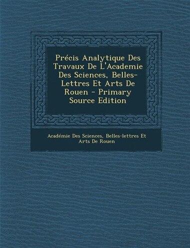 Précis Analytique Des Travaux De L'Academie Des Sciences, Belles-Lettres Et Arts De Rouen - Primary Source Edition by Belles-lettres E Académie Des Sciences