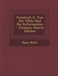Friedrich Ii. Von Der Pfalz Und Die Reformation - Primary Source Edition