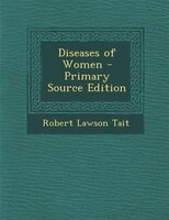Diseases of Women - Primary Source Edition
