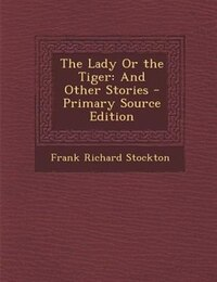 The Lady Or the Tiger: And Other Stories - Primary Source Edition
