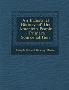 An Industrial History of the American People - Primary Source Edition