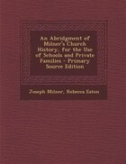 An Abridgment of Milner's Church History, for the Use of Schools and Private Families - Primary…