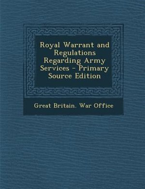 Royal Warrant and Regulations Regarding Army Services - Primary Source Edition by Great Britain. War Office