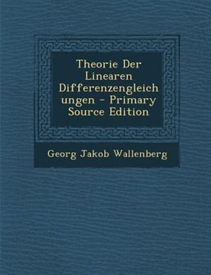 Theorie Der Linearen Differenzengleichungen - Primary Source Edition by Georg Jakob Wallenberg