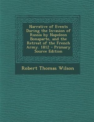 Narrative of Events During the Invasion of Russia by Napoleon Bonaparte, and the Retreat of the French Army. 1812 - Primary Source Edition by Robert Thomas Wilson