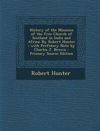 History of the Missions of the Free Church of Scotland in India and Africa: By Robert Hunter ; with…