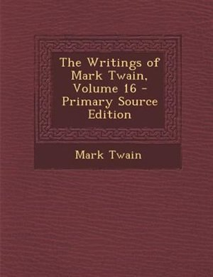 The Writings of Mark Twain, Volume 16 - Primary Source Edition by Mark Twain