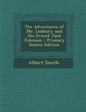 The Adventures of Mr. Ledbury and His Friend Jack Johnson - Primary Source Edition by Albert Smith