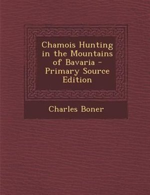 Chamois Hunting in the Mountains of Bavaria - Primary Source Edition by Charles Boner
