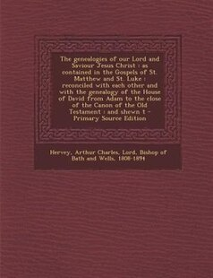 The genealogies of our Lord and Saviour Jesus Christ: as contained in the Gospels of St. Matthew and St. Luke : reconciled with each other and with th