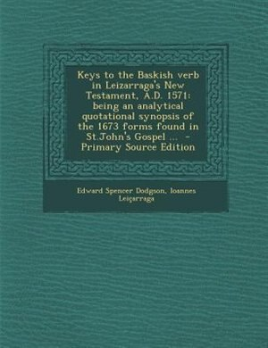 Keys to the Baskish verb in Leizarraga's New Testament, A.D. 1571: being an analytical quotational synopsis of the 1673 forms found in St.John's Gospel ...  - Primary by Edward Spencer Dodgson