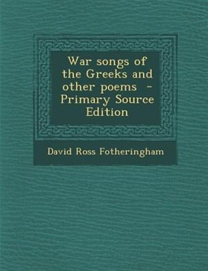 War songs of the Greeks and other poems  - Primary Source Edition by David Ross Fotheringham