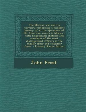 The Mexican war and its warriors; comprising a complete history of all the operations of the American armies in Mexico - with biographical sketches an by John Frost