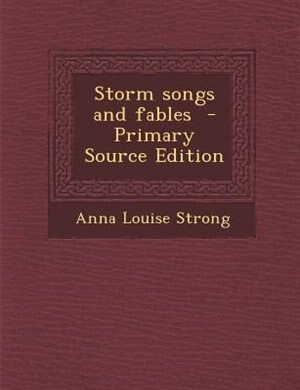 Storm songs and fables  - Primary Source Edition by Anna Louise Strong