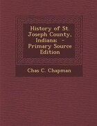 History of St. Joseph County, Indiana;  - Primary Source Edition