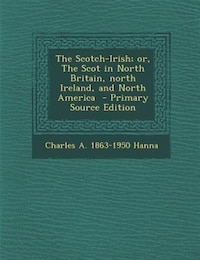 The Scotch-Irish; or, The Scot in North Britain, north Ireland, and North America  - Primary Source…