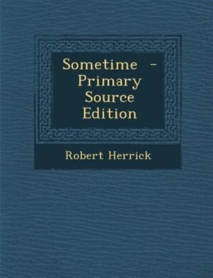 Sometime  - Primary Source Edition by Robert Herrick