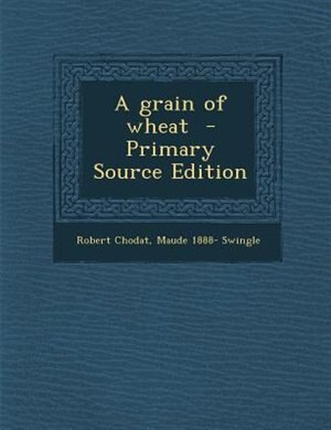 A grain of wheat  - Primary Source Edition by Robert Chodat