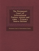 The Permanent Court of International Justice: statute and rules  - Primary Source Edition