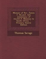 Memoir of Rev. James C. Bryant, late missionary of Am.B.C.F. Missions to South Africa  - Primary…