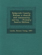 Sedgwick County, Kansas; a church and community survey  - Primary Source Edition