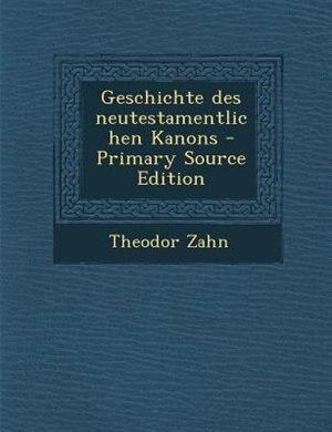 Geschichte des neutestamentlichen Kanons - Primary Source Edition by Theodor Zahn