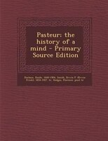 Pasteur; the history of a mind - Primary Source Edition