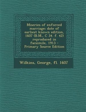 Miseries of enforced marriage; date of earliest known edition, 1607 (B.M., C 34. f. 42) reproduced in facsimile, 1913 - Primary Source Edition by George Wilkins