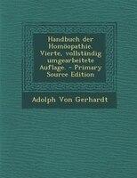 Handbuch der Hom÷opathie. Vierte, vollstSndig umgearbeitete Auflage. - Primary Source Edition