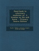Hand-book to veterinary medicine; or, A treatise on the sick horse  - Primary Source Edition