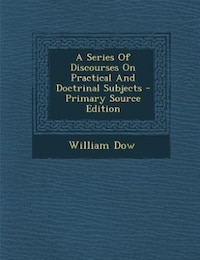 A Series Of Discourses On Practical And Doctrinal Subjects - Primary Source Edition