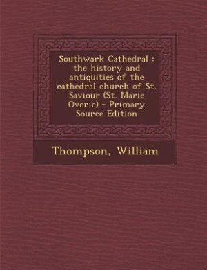 Southwark Cathedral: the history and antiquities of the cathedral church of St. Saviour (St. Marie Overie) by William Thompson