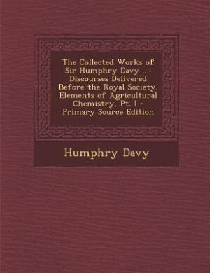 The Collected Works of Sir Humphry Davy ...: Discourses Delivered Before the Royal Society. Elements of Agricultural Chemistry, Pt. I - Primary by Humphry Davy