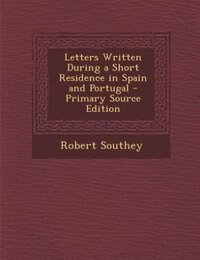 Letters Written During a Short Residence in Spain and Portugal - Primary Source Edition