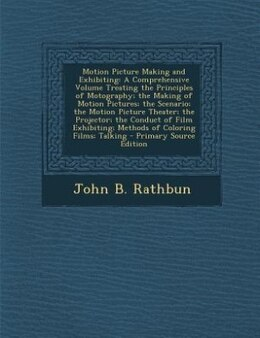 Book Motion Picture Making and Exhibiting: A Comprehensive Volume Treating the Principles of Motography… by John B. Rathbun
