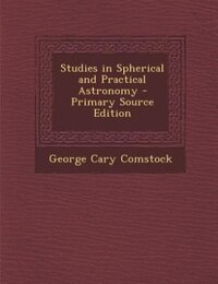 Studies in Spherical and Practical Astronomy - Primary Source Edition