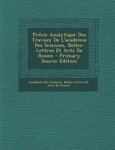 Précis Analytique Des Travaux De L'académie Des Sciences, Belles-Lettres Et Arts De Rouen - Primary Source Edition by Belles-lettres E Académie Des Sciences