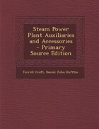 Steam Power Plant Auxiliaries and Accessories - Primary Source Edition