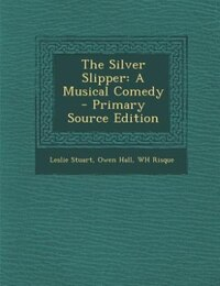 The Silver Slipper: A Musical Comedy - Primary Source Edition