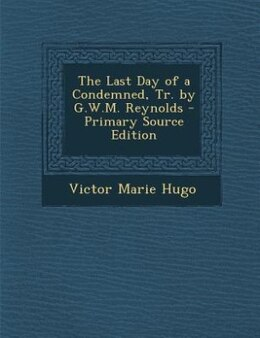 Book The Last Day of a Condemned, Tr. by G.W.M. Reynolds - Primary Source Edition by Victor Marie Hugo