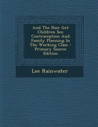 And The Poor Get Children Sex Contraception And Family Planning In The Working Class - Primary…